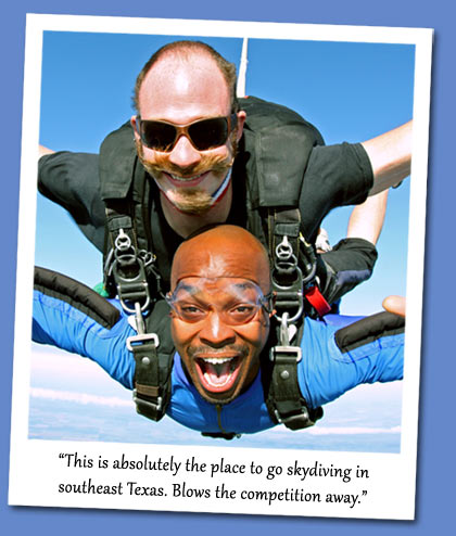 This is absolutely the place to go skydiving in  	southeast Texas. Blows the competition away.