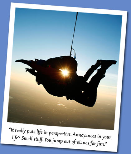 It really puts life in perspective. Annoyances in your life? Small stuff. You jump out of planes for fun.
